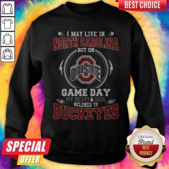 I May Live In North Carolina But On Ohio State Game Day My Heart And Soul Belongs To Buckeyes Sweatshirt