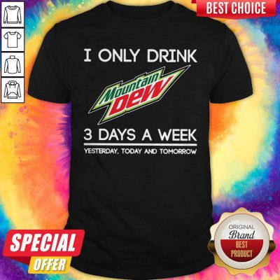 I Only Drink Mountain Dew 3 Days A Week Yesterday Today And Tomorrow Shirt