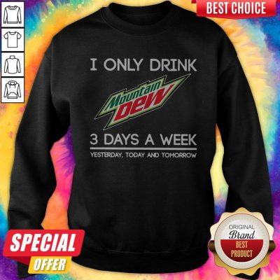 I Only Drink Mountain Dew 3 Days A Week Yesterday Today And Tomorrow Sweatshirt