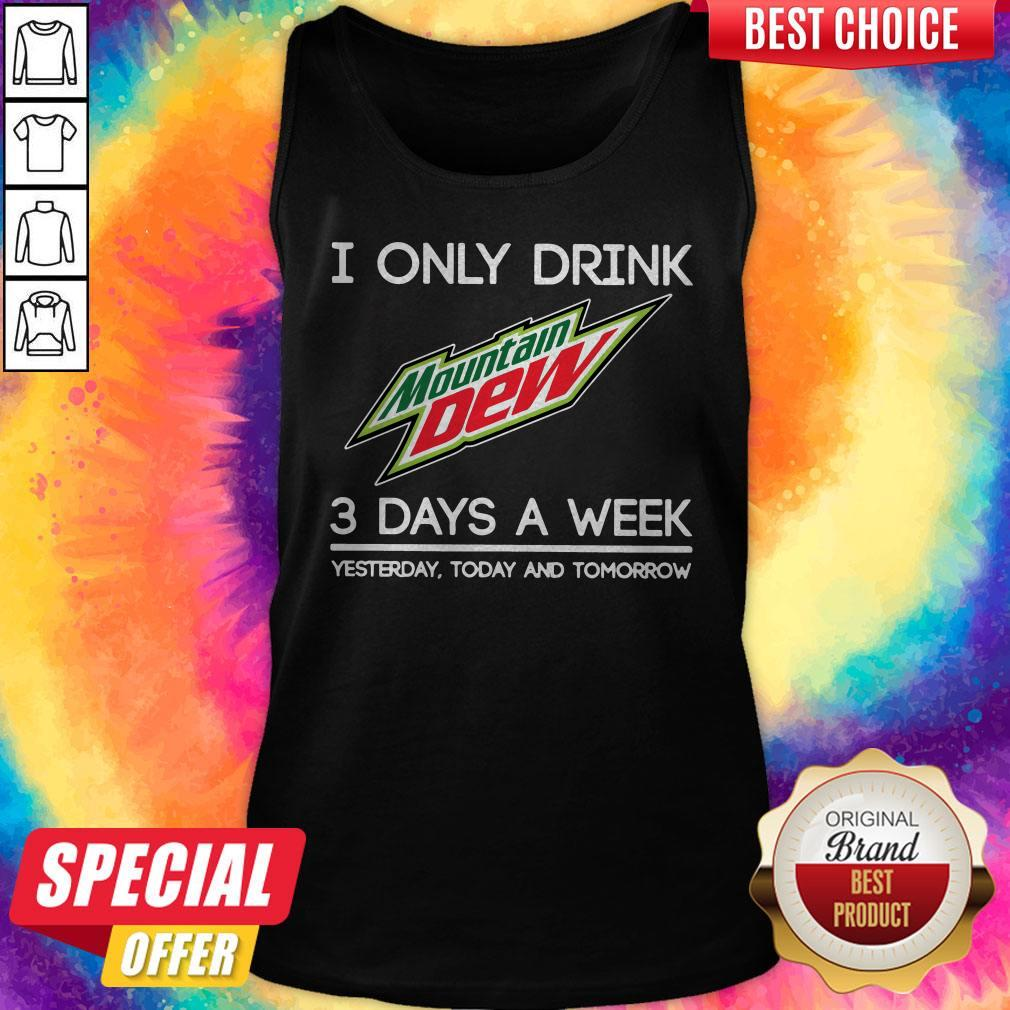 I Only Drink Mountain Dew 3 Days A Week Yesterday Today And Tomorrow Tank Top
