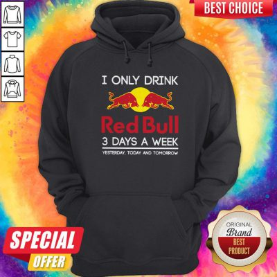 I Only Drink Red Bull 3 Days A Week Yesterday Today And Tomorrow Hoodiea