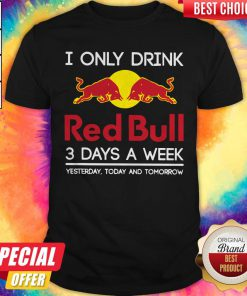 I Only Drink Red Bull 3 Days A Week Yesterday Today And Tomorrow Shirt