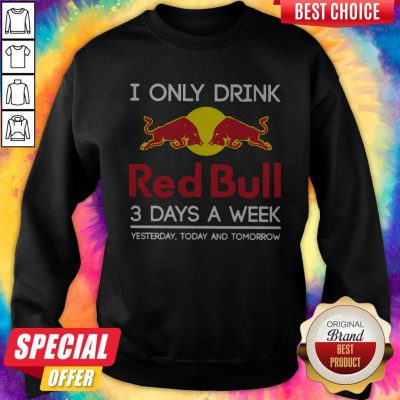 I Only Drink Red Bull 3 Days A Week Yesterday Today And Tomorrow Sweatshirt