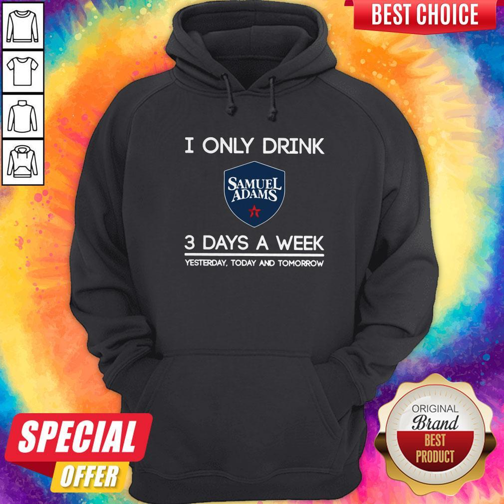 I Only Drink Samuel Adams 3 Days A Week Yesterday Today And Tomorrow Hoodiea