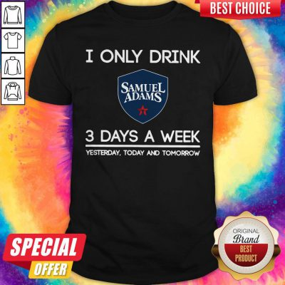 I Only Drink Samuel Adams 3 Days A Week Yesterday Today And Tomorrow Shirt