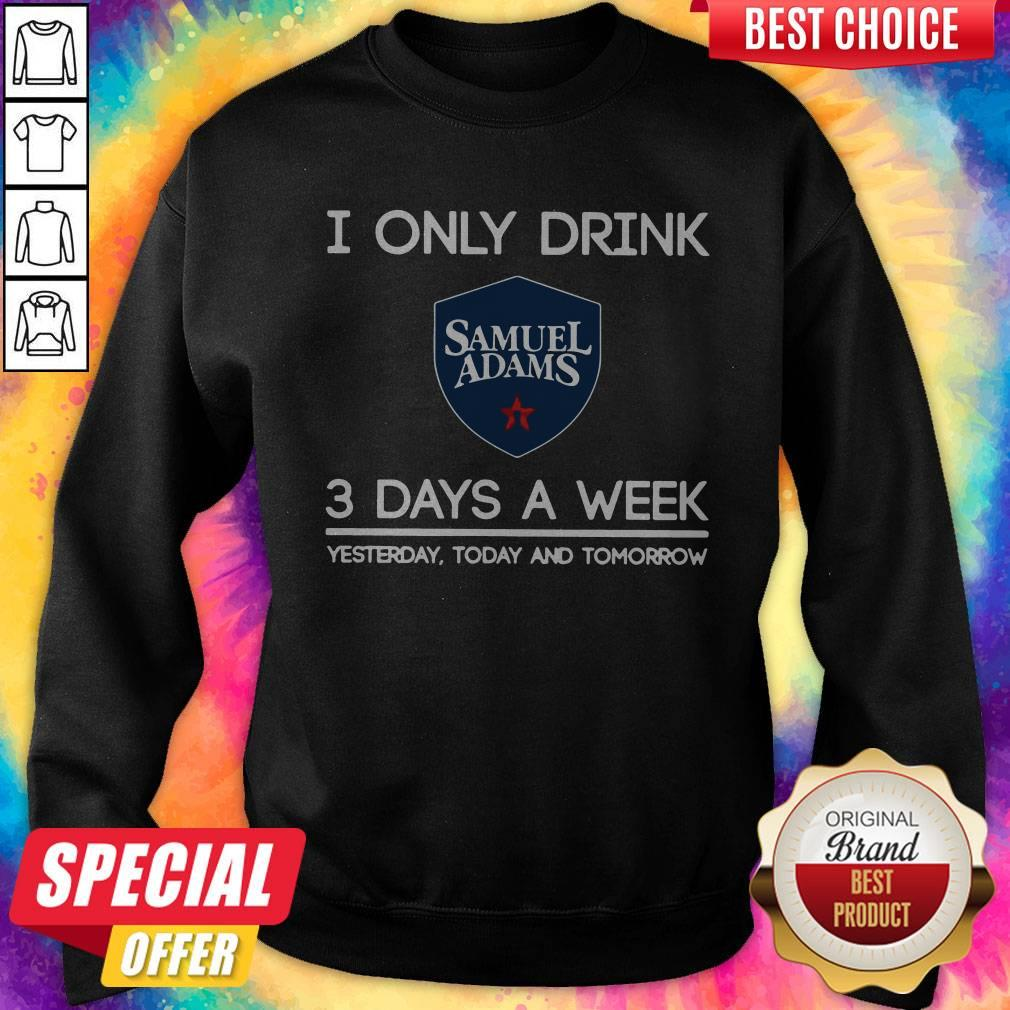 I Only Drink Samuel Adams 3 Days A Week Yesterday Today And Tomorrow Sweatshirt