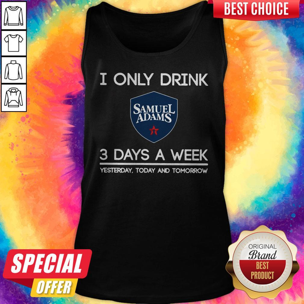 I Only Drink Samuel Adams 3 Days A Week Yesterday Today And Tomorrow Tank Top