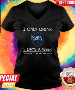 I Only Drink Samuel Adams 3 Days A Week Yesterday Today And Tomorrow V- neck