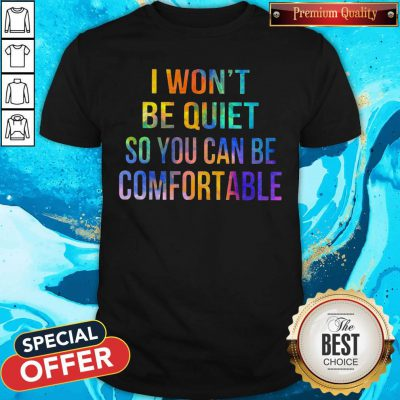 I Won't Be Quiet So You Can Be Comfortable Shirt