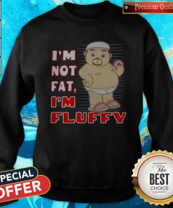 I'm Not Fat I'm Fluffy Sweatshirt