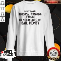 I'm So Thankful For Social Distancing Otherwise I'd Need Lots Of Bail Money Sweatshirt