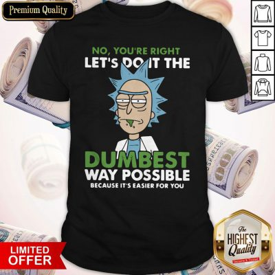 No,You're Right Let's Do It The DumBest Way Possible Shirts
