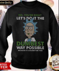 No,You're Right Let's Do It The DumBest Way Possible Sweatshirt