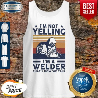 OfficialI'm Not Yelling I'm A Welder That's How We Talk Tank Top