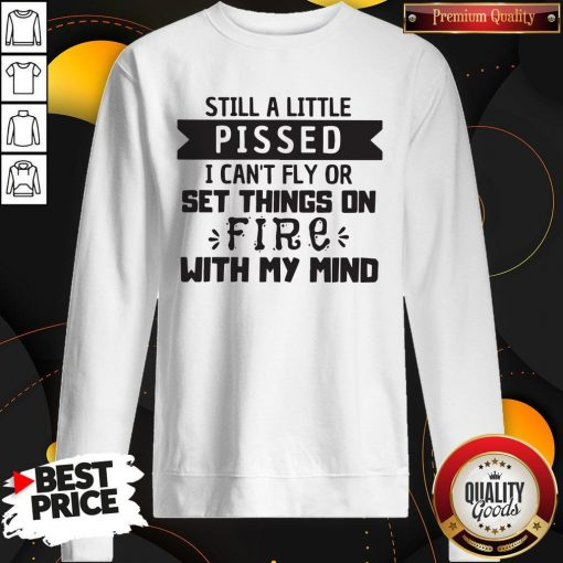Still A Little Pissed I Can't Fly Or Set Things On Fire With My Mind Sweatshirt