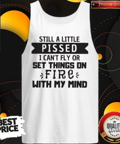 Still A Little Pissed I Can't Fly Or Set Things On Fire With My Mind Tank Top