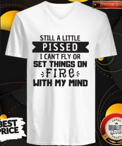 Still A Little Pissed I Can't Fly Or Set Things On Fire With My Mind Still A Little Pissed I Can't Fly Or Set Things On Fire With My Mind V- neck