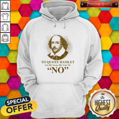 To Quote Hamilet Act III Scense Line 92 No Hoodiea