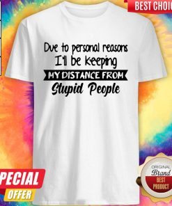 Due To Personal Reasons I'll Be Keeping My Distance From Stupid People Shirt