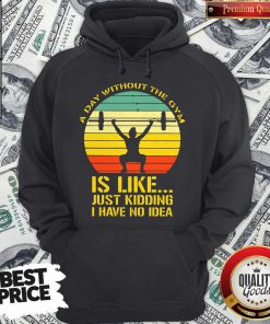 Weight Lifting A Day Without The Gym Is Like Just Kidding I Have No Idea Vintage Hoodiea