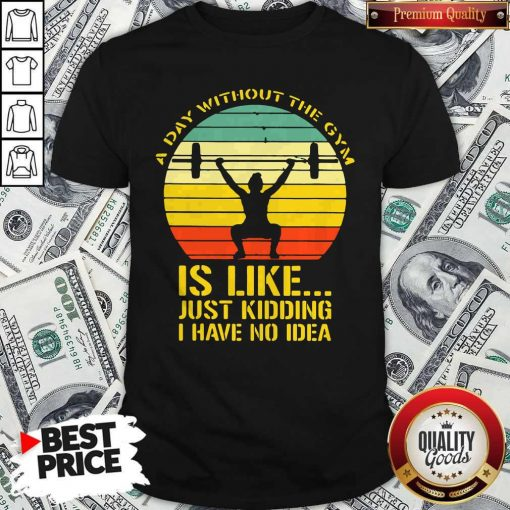 Weight Lifting A Day Without The Gym Is Like Just Kidding I Have No Idea Vintage Shirt
