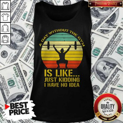Weight Lifting A Day Without The Gym Is Like Just Kidding I Have No Idea Vintage Tank Top