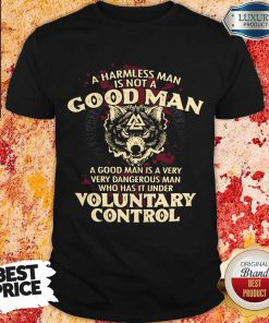 A Harmless Man Is Not A Good Man Voluntary Control Shirt