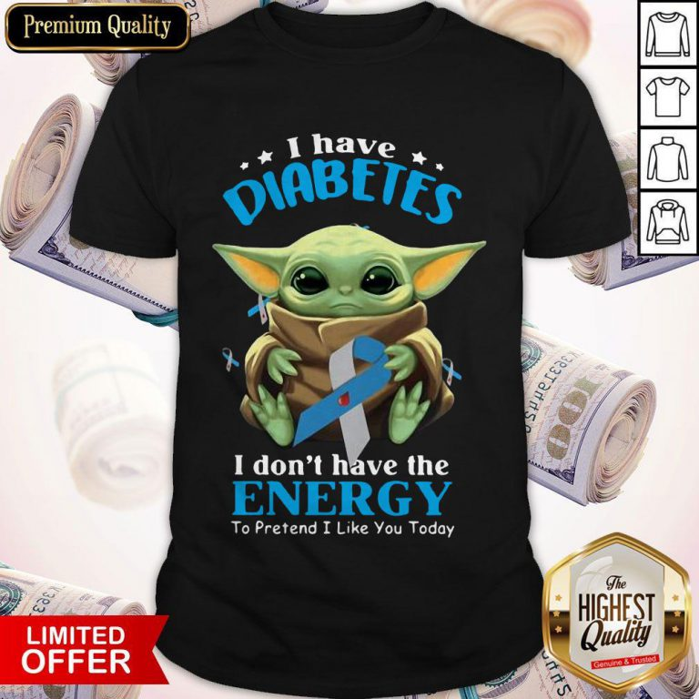 Baby Yoda I Have Diabetes I Don't Have Have The Energy To Pretend I Like You Today Shirt