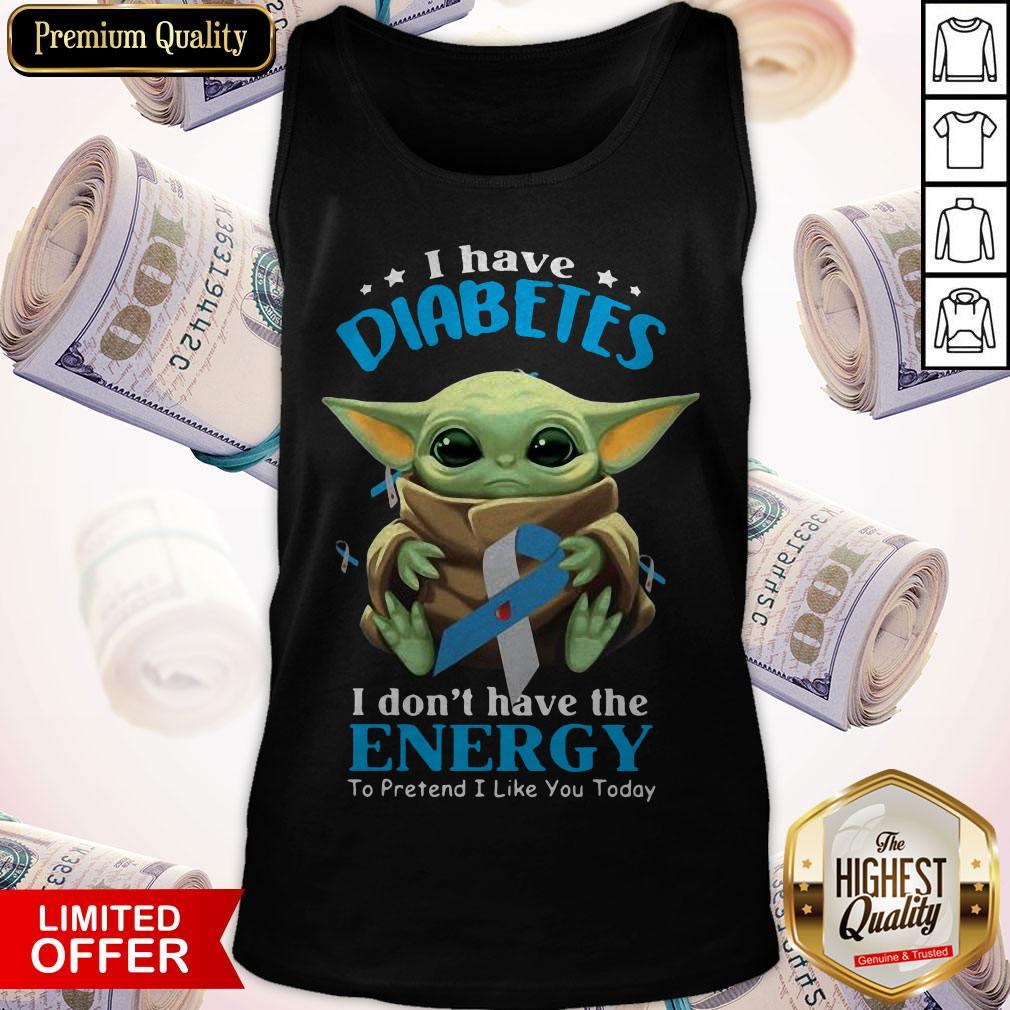 Baby Yoda I Have Diabetes I Don't Have Have The Energy To Pretend I Like You Today Tank Top