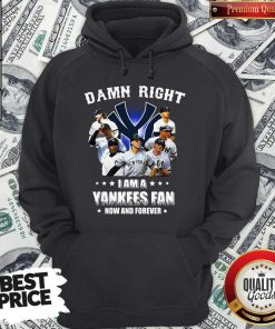 Damn Right I Am A Yankees Fan Now And Forever Hoodie