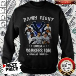 Damn Right I Am A Yankees Fan Now And Forever weatshirt