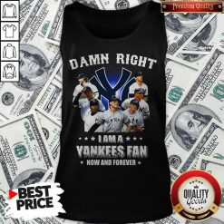 Damn Right I Am A Yankees Fan Now And Forever Tank Top