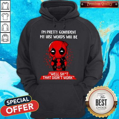 Deadpool I'm Pretty Confident My Last Words Will Be Well Shit That Didn't Work Hoodiea