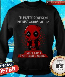 Deadpool I'm Pretty Confident My Last Words Will Be Well Shit That Didn't Work weatshirt