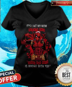 Deadpool It's Like My Mom Always Said What The Fuck Is Wrong With You V- neck