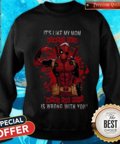 Deadpool It's Like My Mom Always Said What The Fuck Is Wrong With You weatshirt