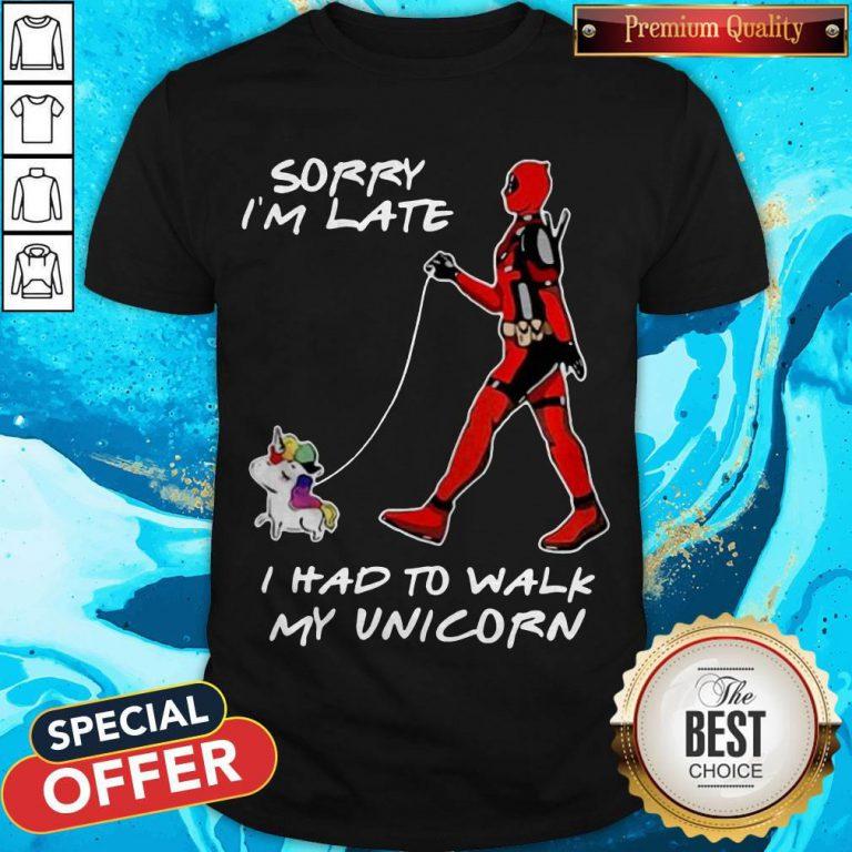 Deadpool Sorry I'm Late I Had To Walk My Unicorn Shirt