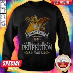 Dragonwheat Premium Large Beer Is The Perfection Of Water weatshirt