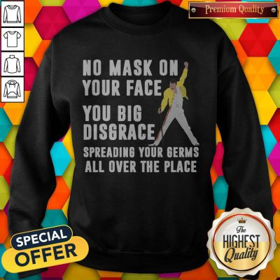 Freddie Mercury No Mask On Your Face You Big Disgrace Spreading Your Germs All Over The Place weatshirt