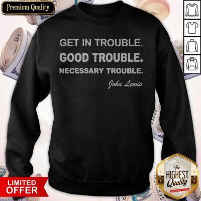 Get In Trouble Good Trouble Necessary Trouble John Lewis weatshirt
