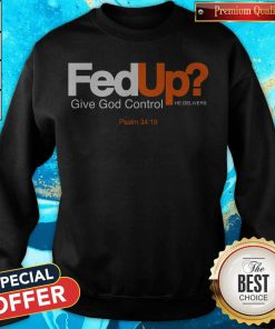 good-fed-up-give-god-control-he-delivers weatshirt
