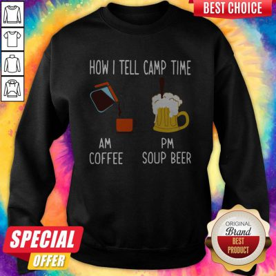 How I Tell Camp Time Am Coffee Pm Soup Beer weatshirt