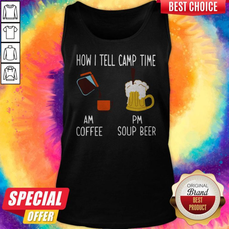 How I Tell Camp Time Am Coffee Pm Soup Beer Tank Top