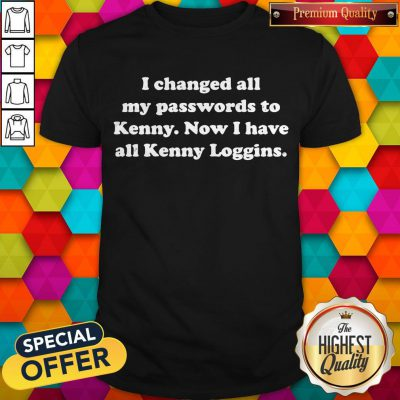 I Changed All My Passwords To Kenny Now I Have All Kenny Loggins Shirt