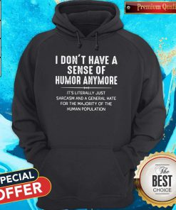 I Don't Have A Sense Of Humor Anymore It's Literally Just Sarcasm And A General Hate Hoodiea