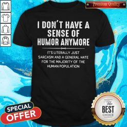 I Don't Have A Sense Of Humor Anymore It's Literally Just Sarcasm And A General Hate Shirt