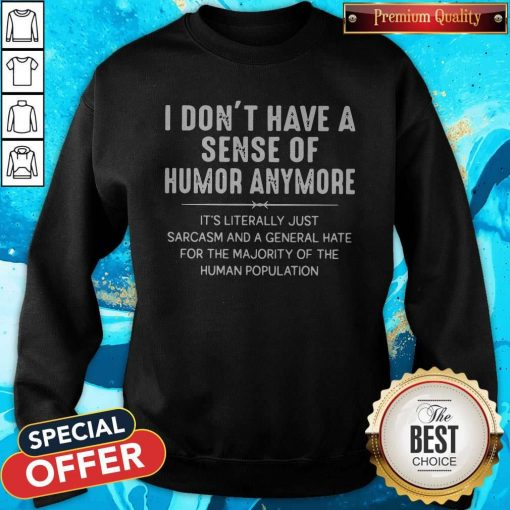 I Don't Have A Sense Of Humor Anymore It's Literally Just Sarcasm And A General Hate Sweatshirt
