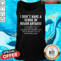 I Don't Have A Sense Of Humor Anymore It's Literally Just Sarcasm And A General Hate Tank Top