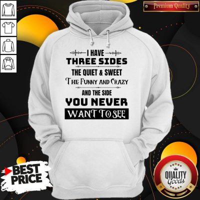 I Have Three Sides The Quiet & Sweet The Funny And Crazy And The Side You Never Want To See Hoodie