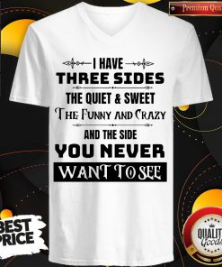 I Have Three Sides The Quiet & Sweet The Funny And Crazy And The Side You Never Want To See V- neck